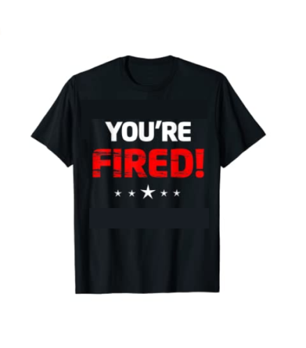 You are Fired T-Shirt